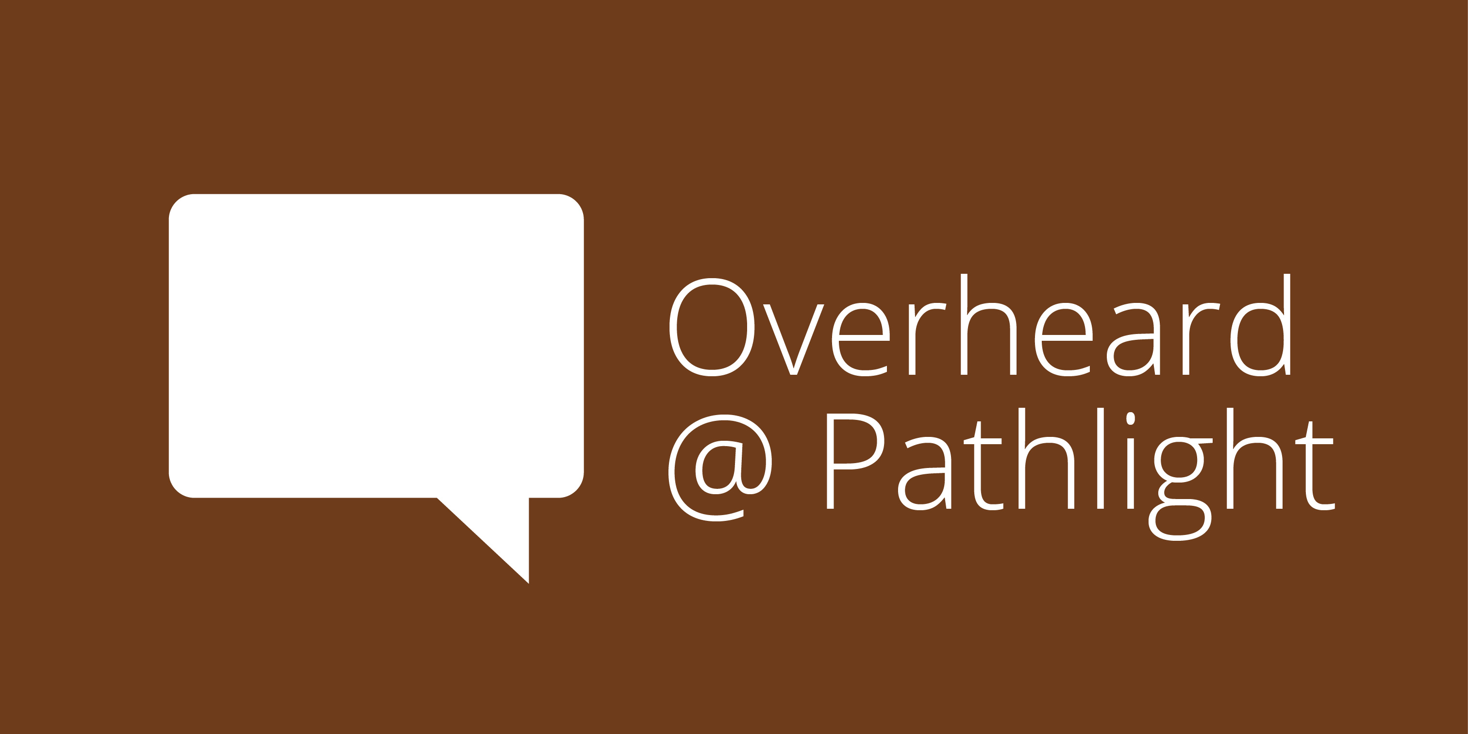 Overheard@Pathlight